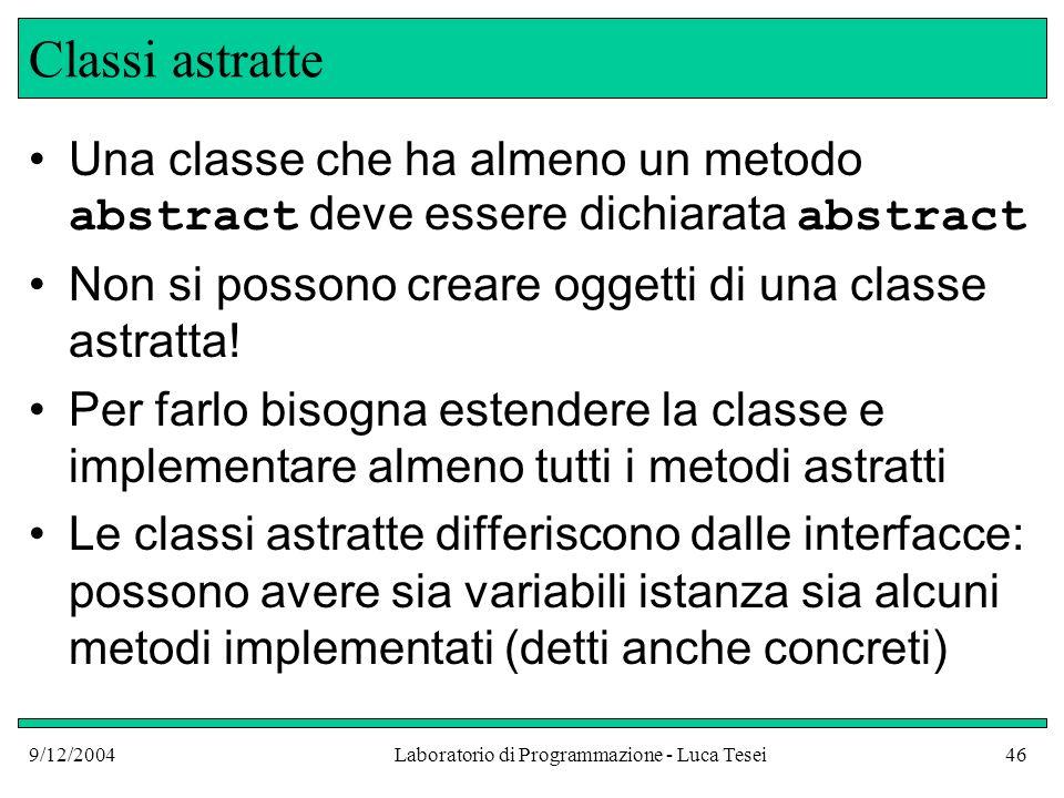 9/12/2004Laboratorio di Programmazione - Luca Tesei46 Classi astratte Una classe che ha almeno un metodo abstract deve essere dichiarata abstract Non si possono creare oggetti di una classe astratta.