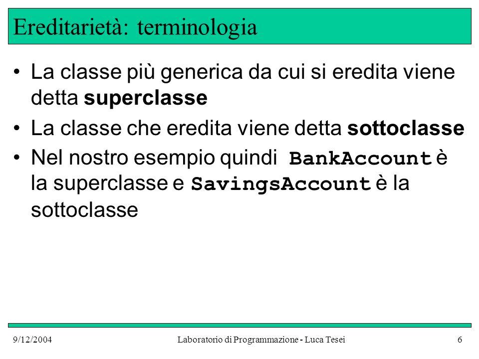9/12/2004Laboratorio di Programmazione - Luca Tesei27 Implementazione di CheckingAccount Problema: Le variabili istanza private della superclasse, essendo private, non possono essere accedute dai metodi della sottoclasse.