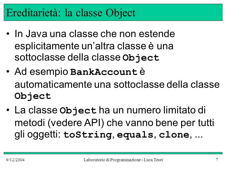 9/12/2004Laboratorio di Programmazione - Luca Tesei7 Ereditarietà: la classe Object In Java una classe che non estende esplicitamente unaltra classe è una sottoclasse della classe Object Ad esempio BankAccount è automaticamente una sottoclasse della classe Object La classe Object ha un numero limitato di metodi (vedere API) che vanno bene per tutti gli oggetti: toString, equals, clone,...