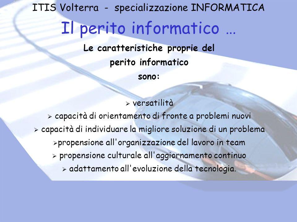 ITIS Volterra - specializzazione INFORMATICA Il perito informatico … Le caratteristiche proprie del perito informatico sono: versatilità capacità di o