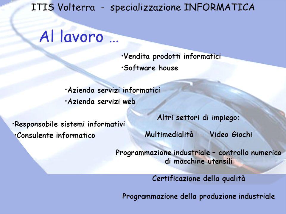 ITIS Volterra - specializzazione INFORMATICA Al lavoro … Vendita prodotti informatici Altri settori di impiego: Multimedialità - Video Giochi Programm