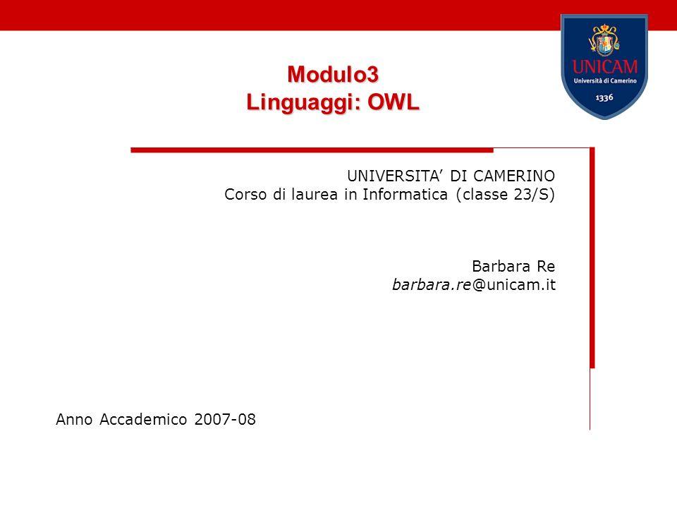 Modulo3 Linguaggi: OWL UNIVERSITA DI CAMERINO Corso di laurea in Informatica (classe 23/S) Barbara Re barbara.re@unicam.it Anno Accademico 2007-08