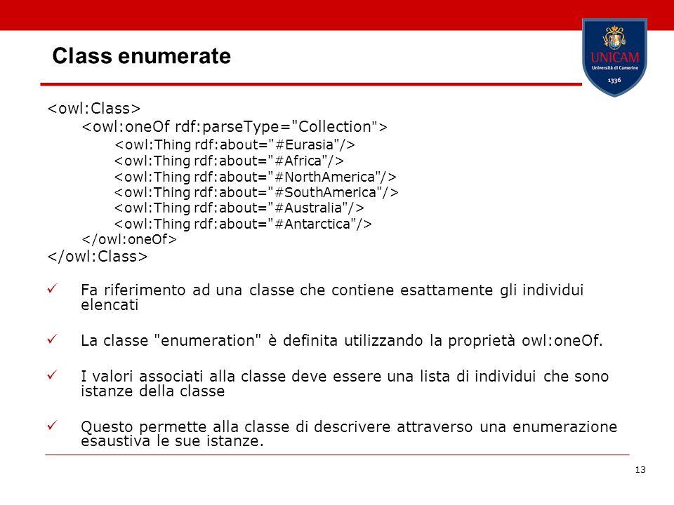 13 Class enumerate Fa riferimento ad una classe che contiene esattamente gli individui elencati La classe enumeration è definita utilizzando la proprietà owl:oneOf.
