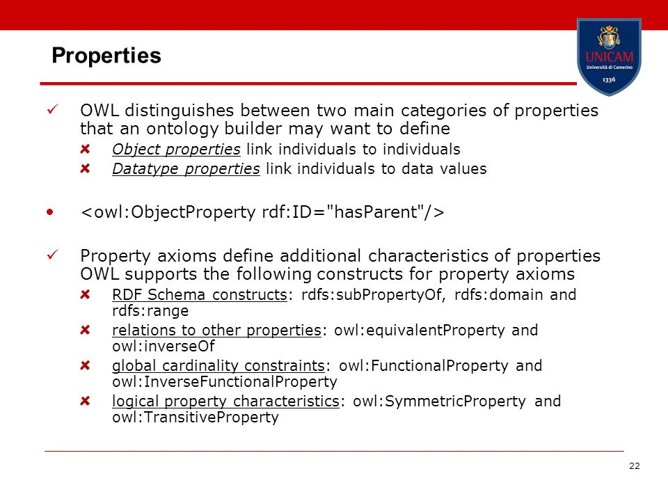 22 Properties OWL distinguishes between two main categories of properties that an ontology builder may want to define Object properties link individuals to individuals Datatype properties link individuals to data values Property axioms define additional characteristics of properties OWL supports the following constructs for property axioms RDF Schema constructs: rdfs:subPropertyOf, rdfs:domain and rdfs:range relations to other properties: owl:equivalentProperty and owl:inverseOf global cardinality constraints: owl:FunctionalProperty and owl:InverseFunctionalProperty logical property characteristics: owl:SymmetricProperty and owl:TransitiveProperty