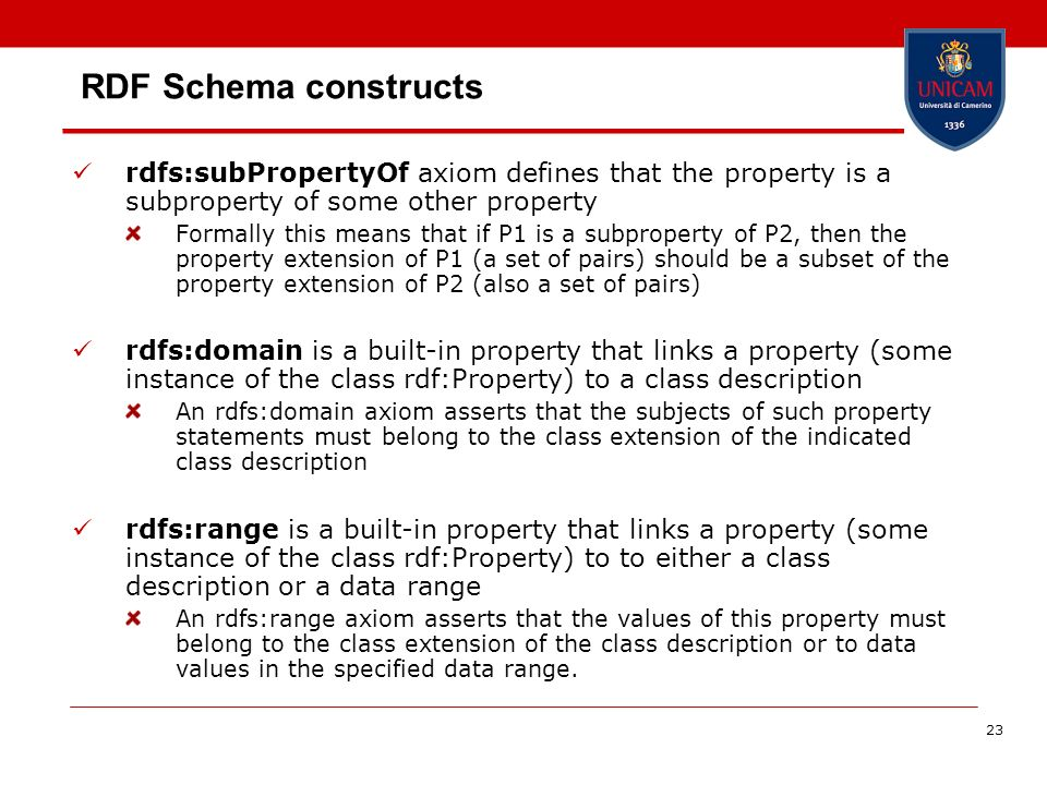 23 RDF Schema constructs rdfs:subPropertyOf axiom defines that the property is a subproperty of some other property Formally this means that if P1 is a subproperty of P2, then the property extension of P1 (a set of pairs) should be a subset of the property extension of P2 (also a set of pairs) rdfs:domain is a built-in property that links a property (some instance of the class rdf:Property) to a class description An rdfs:domain axiom asserts that the subjects of such property statements must belong to the class extension of the indicated class description rdfs:range is a built-in property that links a property (some instance of the class rdf:Property) to to either a class description or a data range An rdfs:range axiom asserts that the values of this property must belong to the class extension of the class description or to data values in the specified data range.