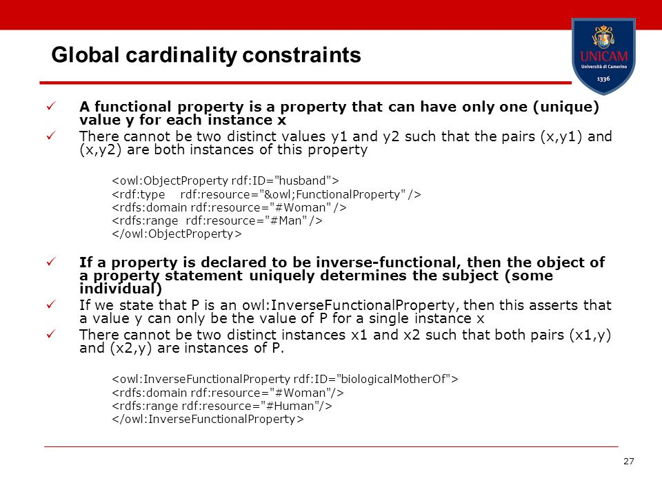 27 Global cardinality constraints A functional property is a property that can have only one (unique) value y for each instance x There cannot be two distinct values y1 and y2 such that the pairs (x,y1) and (x,y2) are both instances of this property If a property is declared to be inverse-functional, then the object of a property statement uniquely determines the subject (some individual) If we state that P is an owl:InverseFunctionalProperty, then this asserts that a value y can only be the value of P for a single instance x There cannot be two distinct instances x1 and x2 such that both pairs (x1,y) and (x2,y) are instances of P.