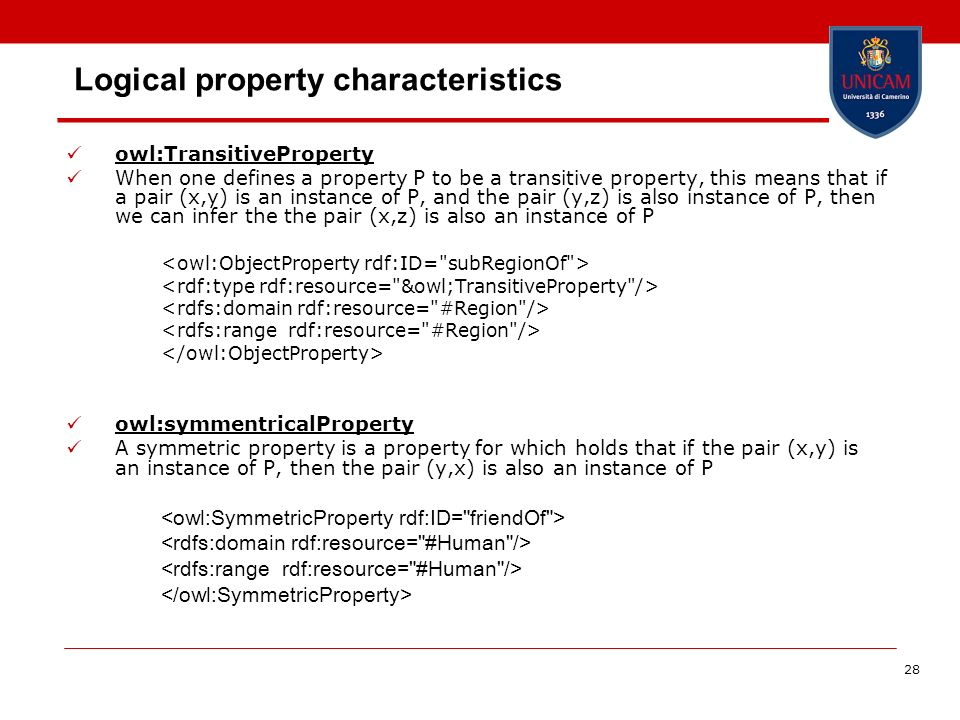 28 Logical property characteristics owl:TransitiveProperty When one defines a property P to be a transitive property, this means that if a pair (x,y) is an instance of P, and the pair (y,z) is also instance of P, then we can infer the the pair (x,z) is also an instance of P owl:symmentricalProperty A symmetric property is a property for which holds that if the pair (x,y) is an instance of P, then the pair (y,x) is also an instance of P