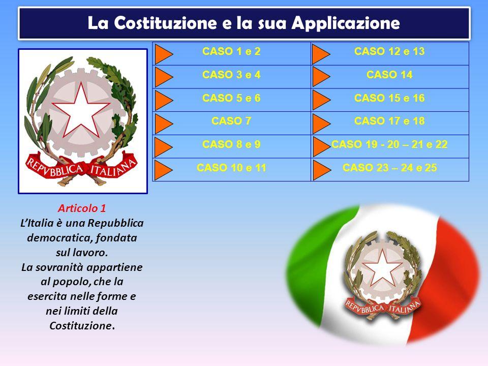 CASO 1 e 2CASO 12 e 13 CASO 3 e 4CASO 14 CASO 5 e 6CASO 15 e 16 CASO 7CASO 17 e 18 CASO 8 e 9CASO 19 - 20 – 21 e 22 CASO 10 e 11CASO 23 – 24 e 25 La Costituzione e la sua Applicazione Articolo 1 LItalia è una Repubblica democratica, fondata sul lavoro.