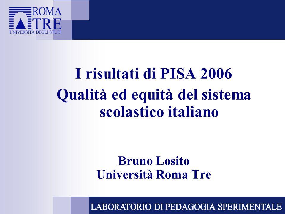 I risultati di PISA 2006 Qualità ed equità del sistema scolastico italiano Bruno Losito Università Roma Tre