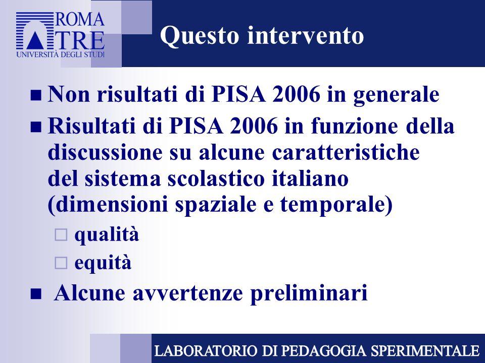 Questo intervento Non risultati di PISA 2006 in generale Risultati di PISA 2006 in funzione della discussione su alcune caratteristiche del sistema scolastico italiano (dimensioni spaziale e temporale) qualità equità Alcune avvertenze preliminari