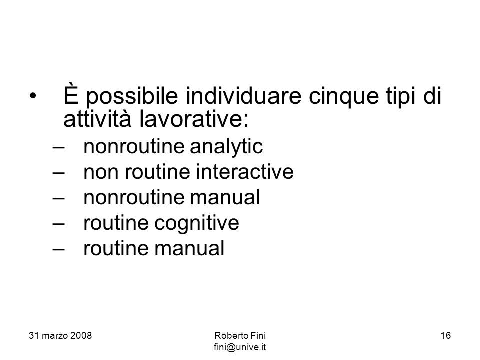 È possibile individuare cinque tipi di attività lavorative: –nonroutine analytic –non routine interactive –nonroutine manual –routine cognitive –routine manual 31 marzo 200816Roberto Fini fini@unive.it