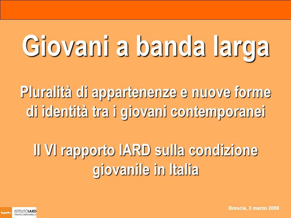 Brescia, 3 marzo 2008 Giovani a banda larga Pluralità di appartenenze e nuove forme di identità tra i giovani contemporanei Il VI rapporto IARD sulla condizione giovanile in Italia