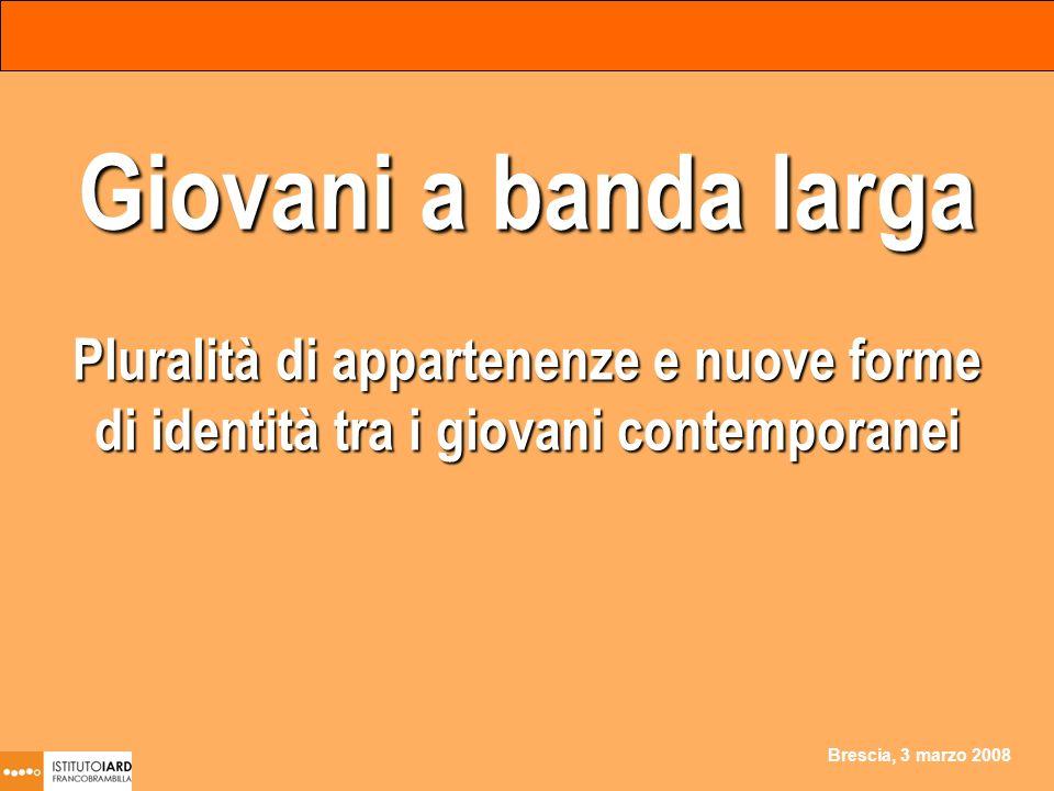 Brescia, 3 marzo 2008 Giovani a banda larga Pluralità di appartenenze e nuove forme di identità tra i giovani contemporanei