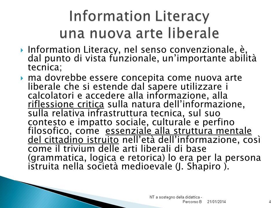 Information Literacy, nel senso convenzionale, è, dal punto di vista funzionale, unimportante abilità tecnica; ma dovrebbe essere concepita come nuova arte liberale che si estende dal sapere utilizzare i calcolatori e accedere alla informazione, alla riflessione critica sulla natura dellinformazione, sulla relativa infrastruttura tecnica, sul suo contesto e impatto sociale, culturale e perfino filosofico, come essenziale alla struttura mentale del cittadino istruito nelletà dellinformazione, così come il trivium delle arti liberali di base (grammatica, logica e retorica) lo era per la persona istruita nella società medioevale (J.