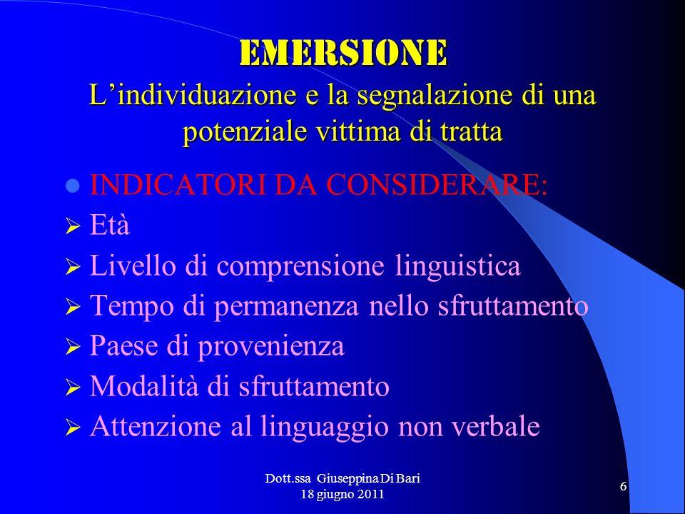 Dott.ssa Giuseppina Di Bari 18 giugno 2011 6 EMERSIONE Lindividuazione e la segnalazione di una potenziale vittima di tratta INDICATORI DA CONSIDERARE