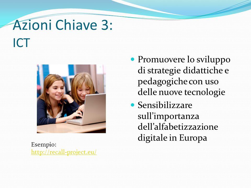Azioni Chiave 3: ICT Promuovere lo sviluppo di strategie didattiche e pedagogiche con uso delle nuove tecnologie Sensibilizzare sullimportanza dellalfabetizzazione digitale in Europa Esempio: http://recall-project.eu/