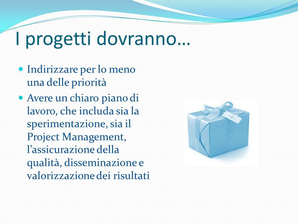 I progetti dovranno… Indirizzare per lo meno una delle priorità Avere un chiaro piano di lavoro, che includa sia la sperimentazione, sia il Project Management, lassicurazione della qualità, disseminazione e valorizzazione dei risultati