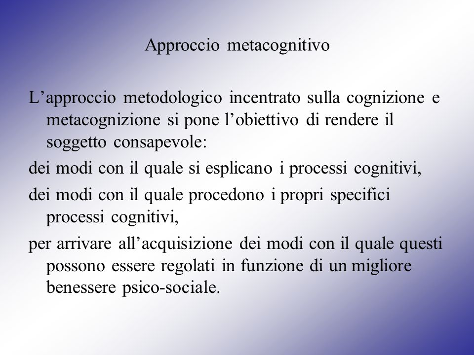Approccio metacognitivo Lapproccio metodologico incentrato sulla cognizione e metacognizione si pone lobiettivo di rendere il soggetto consapevole: de