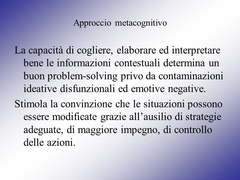 Approccio metacognitivo La capacità di cogliere, elaborare ed interpretare bene le informazioni contestuali determina un buon problem-solving privo da