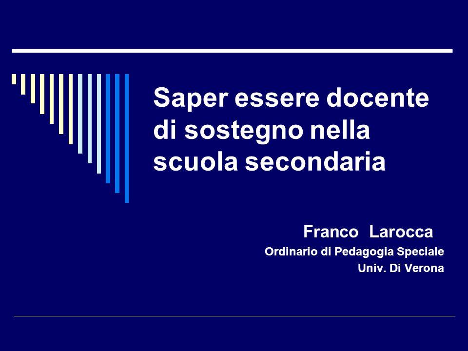 Saper essere docente di sostegno nella scuola secondaria Franco Larocca Ordinario di Pedagogia Speciale Univ. Di Verona