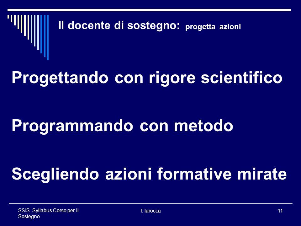 f. larocca11 SSIS Syllabus Corso per il Sostegno Il docente di sostegno: progetta azioni Progettando con rigore scientifico Programmando con metodo Sc