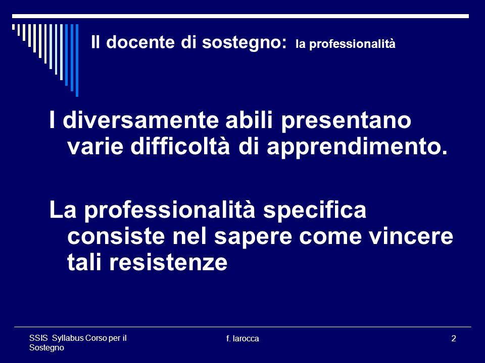 f. larocca2 SSIS Syllabus Corso per il Sostegno Il docente di sostegno: la professionalità I diversamente abili presentano varie difficoltà di apprend