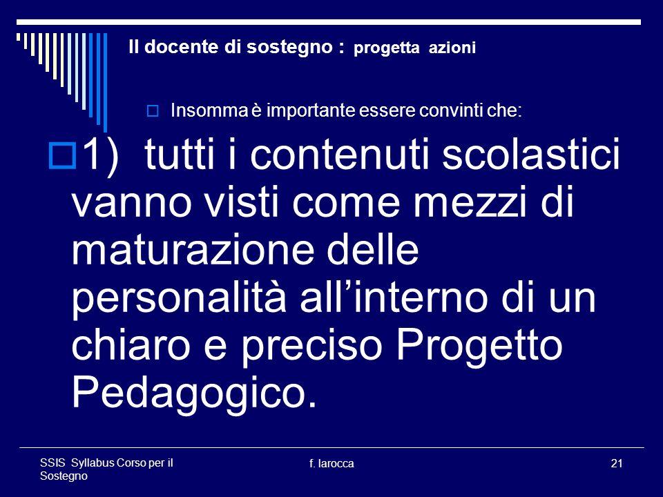 f. larocca21 SSIS Syllabus Corso per il Sostegno Il docente di sostegno : progetta azioni Insomma è importante essere convinti che: 1) tutti i contenu