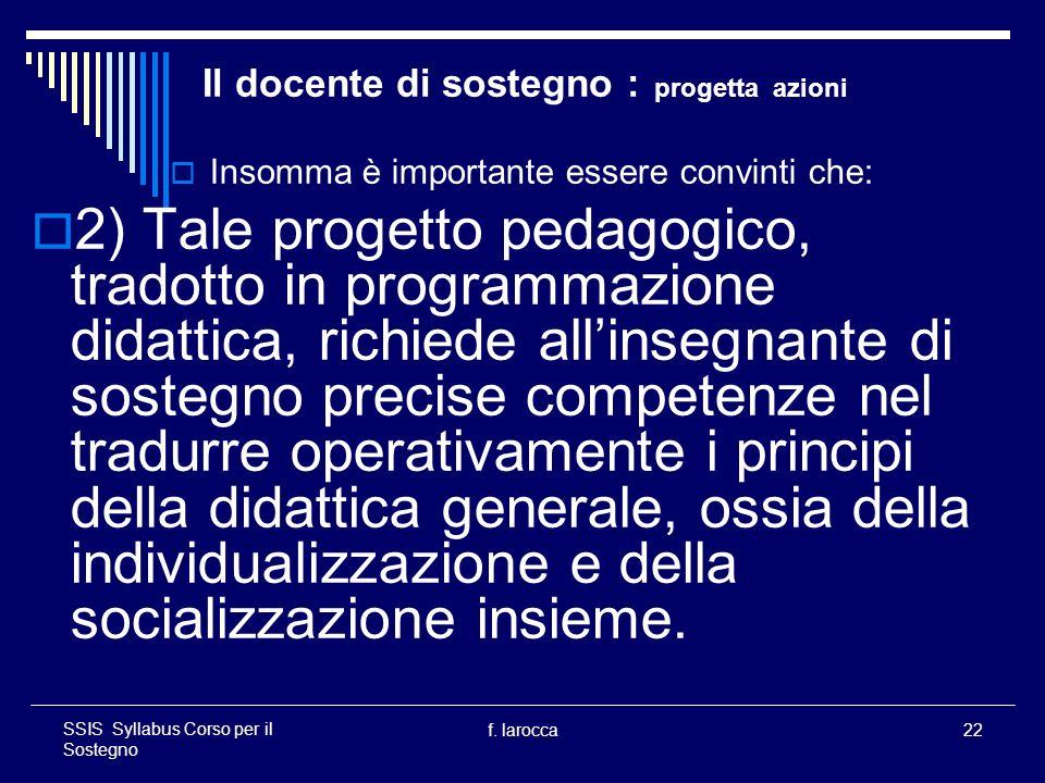 f. larocca22 SSIS Syllabus Corso per il Sostegno Il docente di sostegno : progetta azioni Insomma è importante essere convinti che: 2) Tale progetto p