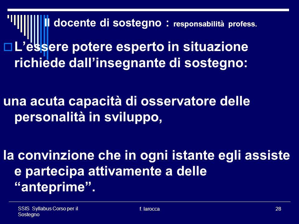 f. larocca28 SSIS Syllabus Corso per il Sostegno Il docente di sostegno : responsabilità profess. Lessere potere esperto in situazione richiede dallin