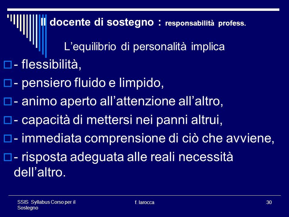 f. larocca30 SSIS Syllabus Corso per il Sostegno Il docente di sostegno : responsabilità profess. Lequilibrio di personalità implica - flessibilità, -