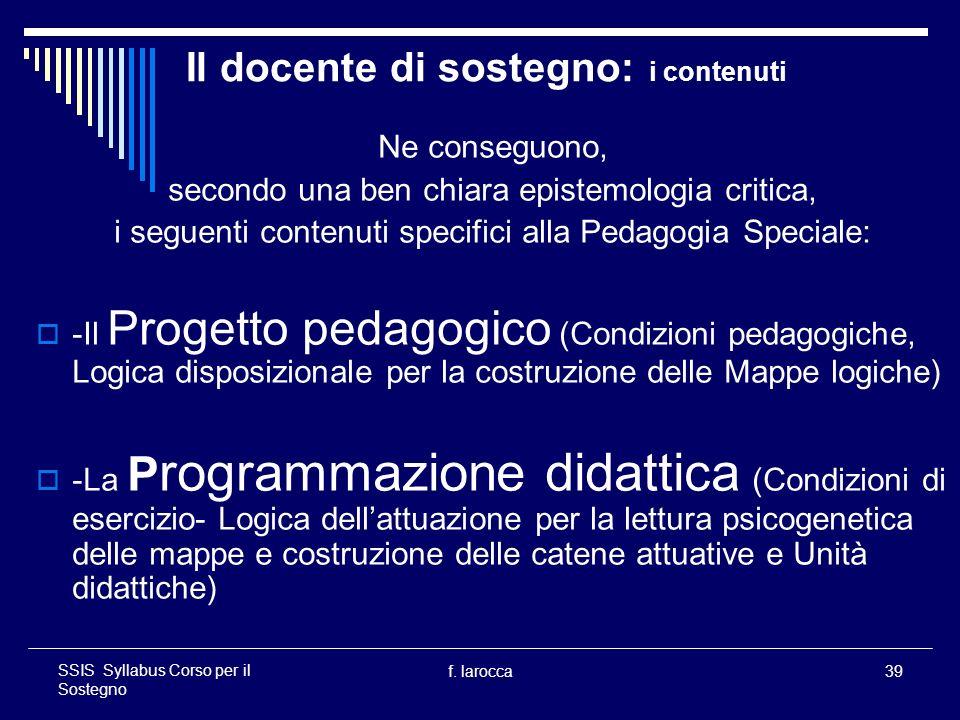 f. larocca39 SSIS Syllabus Corso per il Sostegno Il docente di sostegno: i contenuti Ne conseguono, secondo una ben chiara epistemologia critica, i se