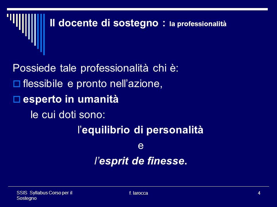 f. larocca4 SSIS Syllabus Corso per il Sostegno Il docente di sostegno : la professionalità Possiede tale professionalità chi è: flessibile e pronto n