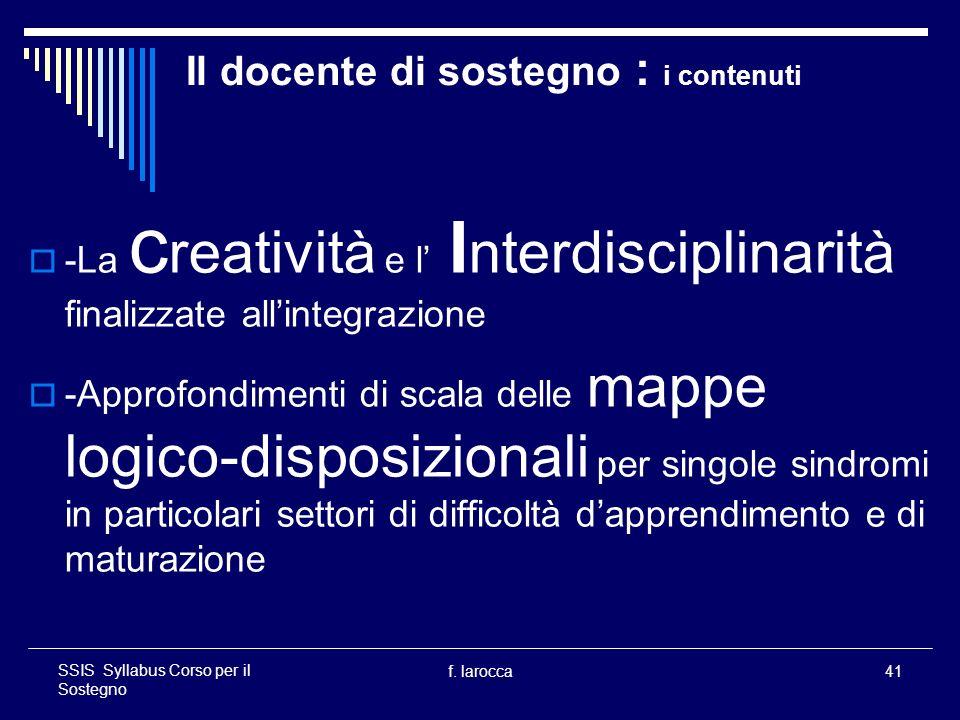 f. larocca41 SSIS Syllabus Corso per il Sostegno Il docente di sostegno : i contenuti -La c reatività e l I nterdisciplinarità finalizzate allintegraz