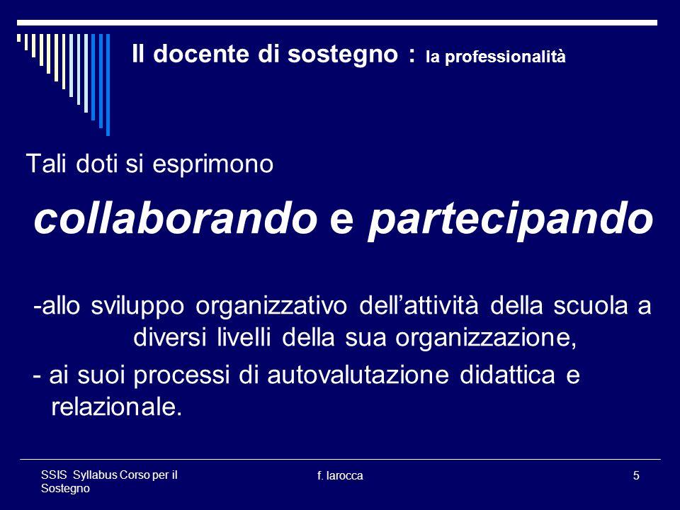 f. larocca5 SSIS Syllabus Corso per il Sostegno Il docente di sostegno : la professionalità Tali doti si esprimono collaborando e partecipando -allo s