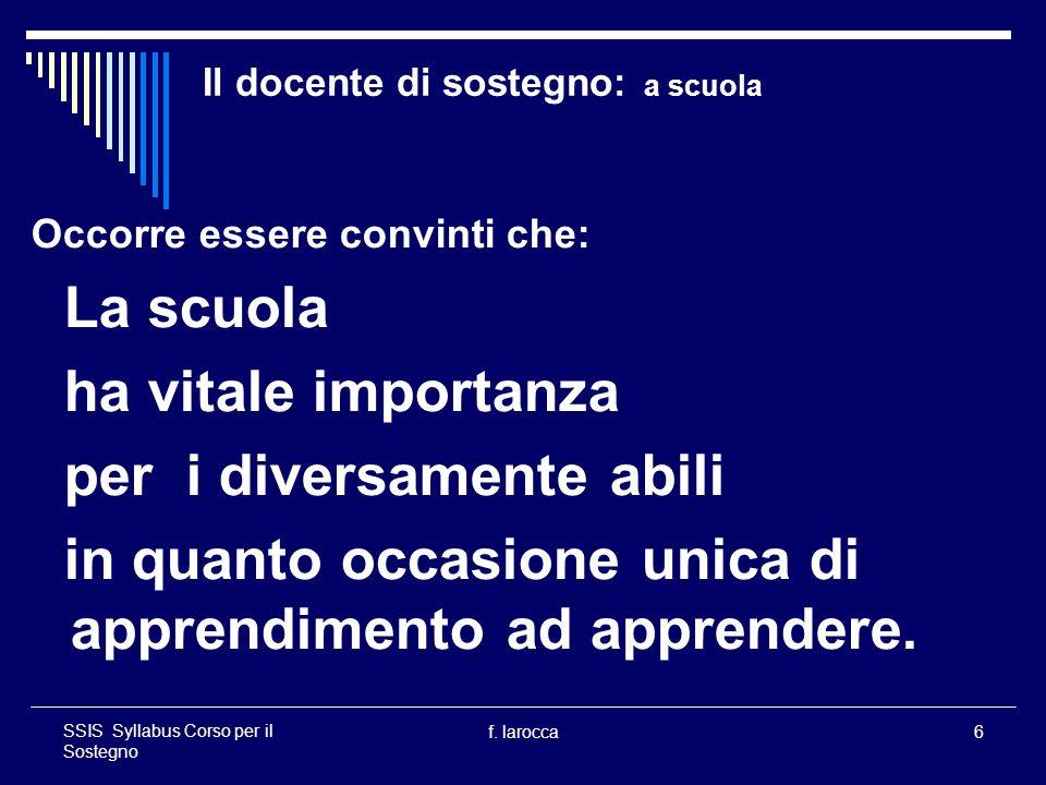 f. larocca6 SSIS Syllabus Corso per il Sostegno Il docente di sostegno: a scuola Occorre essere convinti che: La scuola ha vitale importanza per i div