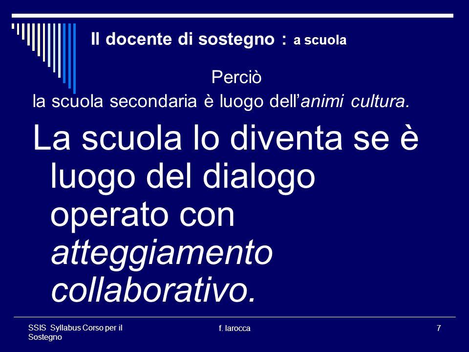 f. larocca7 SSIS Syllabus Corso per il Sostegno Il docente di sostegno : a scuola Perciò la scuola secondaria è luogo dellanimi cultura. La scuola lo