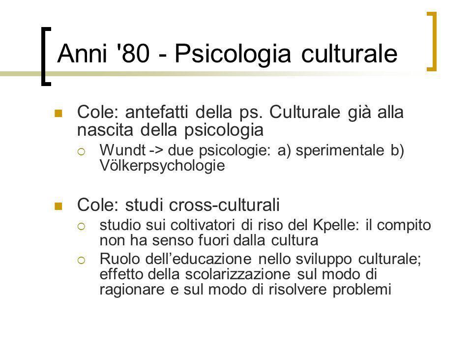 Anni '80 - Psicologia culturale Cole: antefatti della ps. Culturale già alla nascita della psicologia Wundt -> due psicologie: a) sperimentale b) Völk