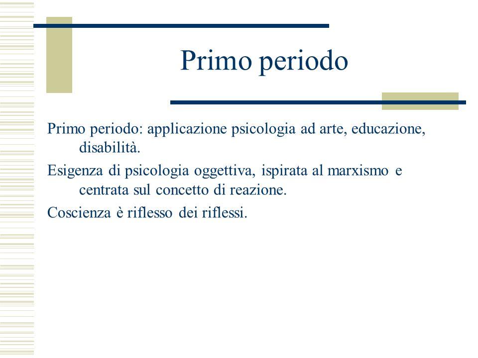 Primo periodo Primo periodo: applicazione psicologia ad arte, educazione, disabilità. Esigenza di psicologia oggettiva, ispirata al marxismo e centrat