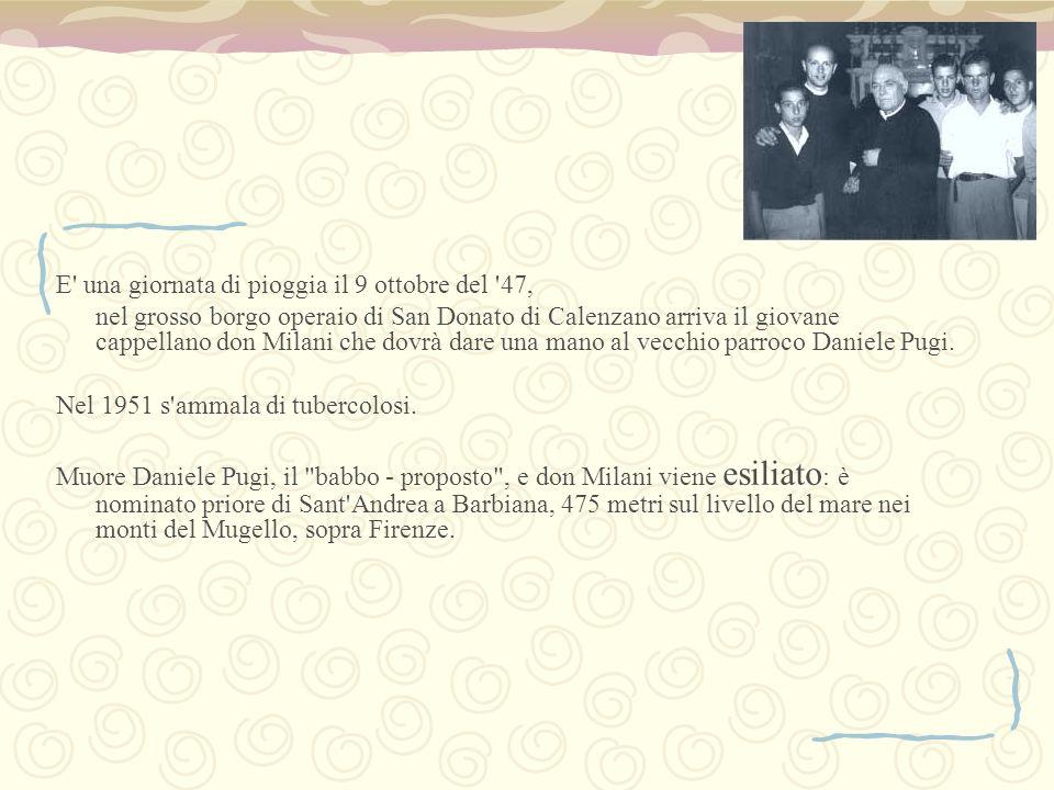 E' una giornata di pioggia il 9 ottobre del '47, nel grosso borgo operaio di San Donato di Calenzano arriva il giovane cappellano don Milani che dovrà