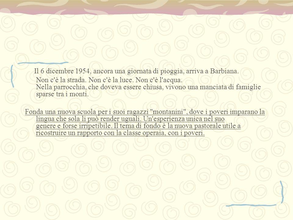 Il 6 dicembre 1954, ancora una giornata di pioggia, arriva a Barbiana. Non c'è la strada. Non c'è la luce. Non c'è l'acqua. Nella parrocchia, che dove