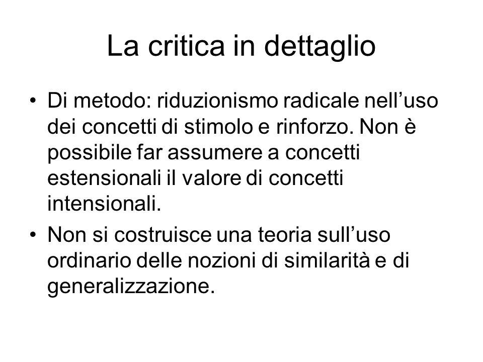 La critica in dettaglio Di metodo: riduzionismo radicale nelluso dei concetti di stimolo e rinforzo. Non è possibile far assumere a concetti estension