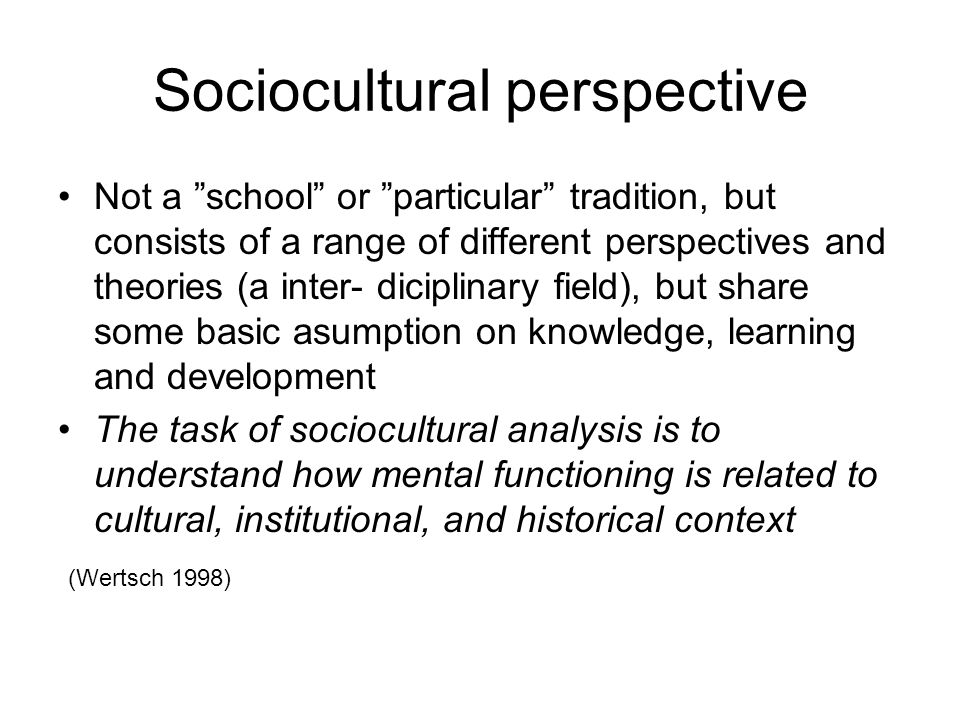 Sociocultural perspective Not a school or particular tradition, but consists of a range of different perspectives and theories (a inter- diciplinary f