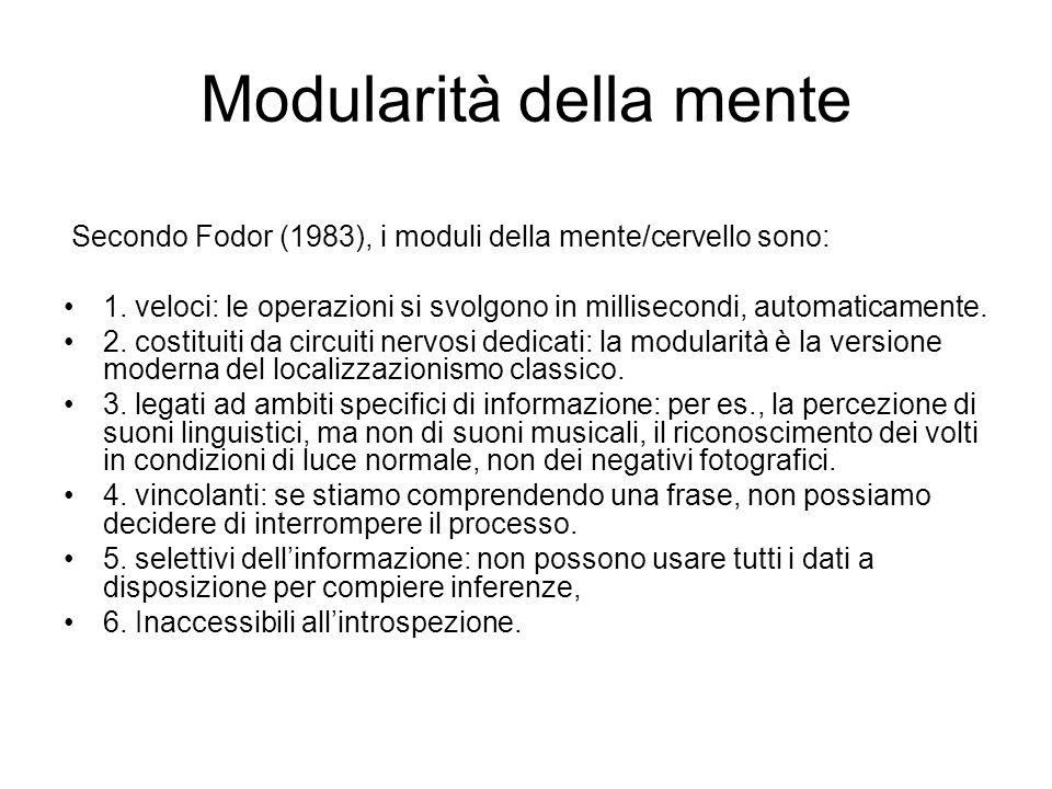 Modularità della mente Secondo Fodor (1983), i moduli della mente/cervello sono: 1. veloci: le operazioni si svolgono in millisecondi, automaticamente