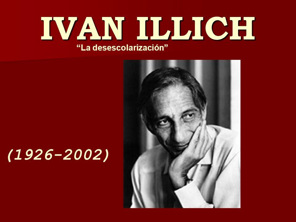IVAN ILLICH (1926-2002) La desescolarización