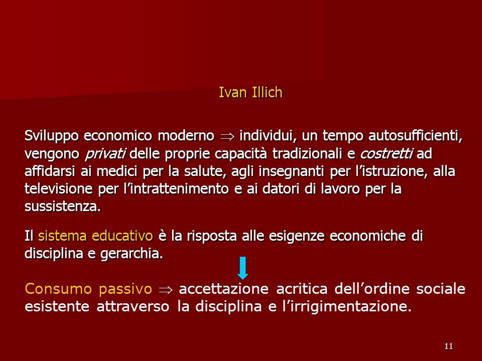 12 Ivan Illich Le scuole svolgono quattro compiti: - custodia; - distribuzione degli individui nei ruoli occupazionali; - apprendimento dei valori dominanti; - acquisizione delle capacità e delle conoscenze socialmente approvate.
