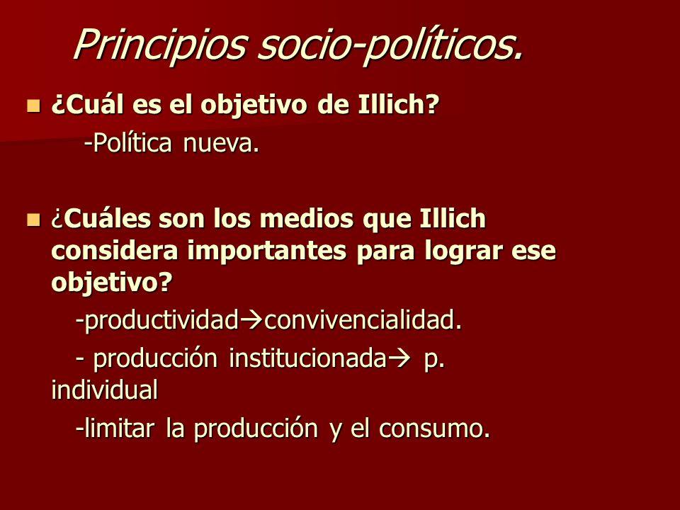 Principios socio-políticos. ¿Cuál es el objetivo de Illich? ¿Cuál es el objetivo de Illich? -Política nueva. -Política nueva. ¿Cuáles son los medios q