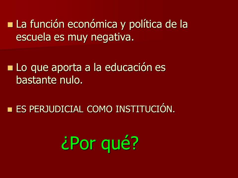 La función económica y política de la escuela es muy negativa. La función económica y política de la escuela es muy negativa. Lo que aporta a la educa