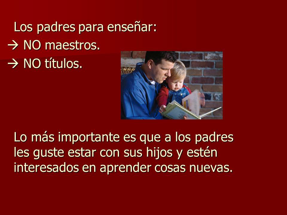 Los padres para enseñar: NO maestros. NO maestros. NO títulos. NO títulos. Lo más importante es que a los padres les guste estar con sus hijos y estén