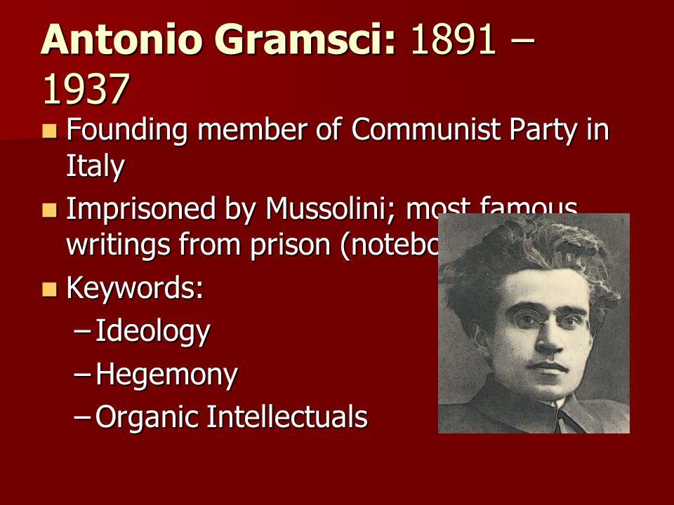 Antonio Gramsci: 1891 – 1937 Founding member of Communist Party in Italy Founding member of Communist Party in Italy Imprisoned by Mussolini; most fam
