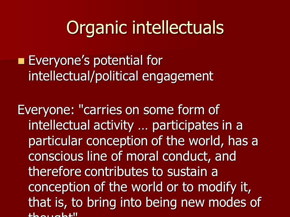 Organic intellectuals Everyones potential for intellectual/political engagement Everyones potential for intellectual/political engagement Everyone: